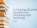 5-3: Solving Quadratic Equations by Graphing and Factoring - Day 3