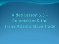Video Lesson 5.5 - Colonialism & Trans-Atlantic Slave Trade