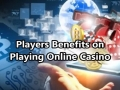 Players Benefits on Playing Online Casino