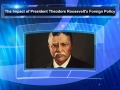 The Impact of President Theodore Roosevelt's Foreign Policy