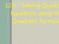 Section 12.4 - Solving Quadratics by the Quadratic Formula