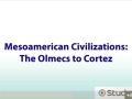 Lesson 2: Mesoamerican Civilizations The Olmecs to Cortes